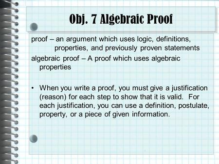 Obj. 7 Algebraic Proof proof – an argument which uses logic, definitions, properties, and previously proven statements algebraic proof – A proof which.