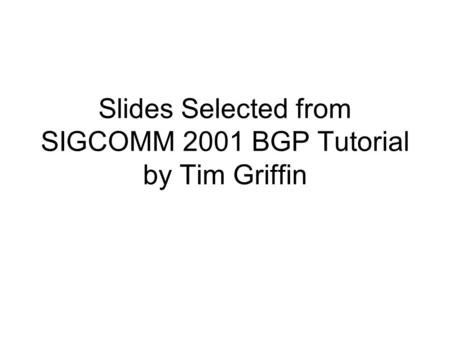Slides Selected from SIGCOMM 2001 BGP Tutorial by Tim Griffin.