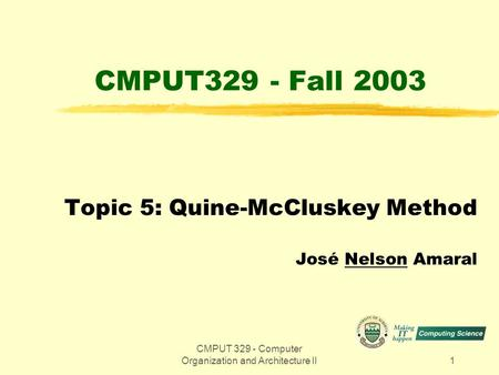 CMPUT 329 - Computer Organization and Architecture II1 CMPUT329 - Fall 2003 Topic 5: Quine-McCluskey Method José Nelson Amaral.