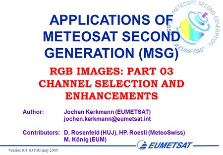 Version 0.8, 03 February 2005 APPLICATIONS OF METEOSAT SECOND GENERATION (MSG) RGB IMAGES: PART 03 CHANNEL SELECTION AND ENHANCEMENTS Author:Jochen Kerkmann.