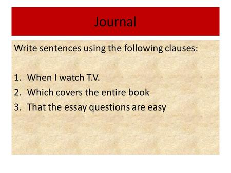 Journal Write sentences using the following clauses: 1.When I watch T.V. 2.Which covers the entire book 3.That the essay questions are easy.