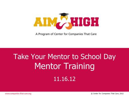 © Center for Companies That Care, 2012 Take Your Mentor to School Day Mentor Training 11.16.12.