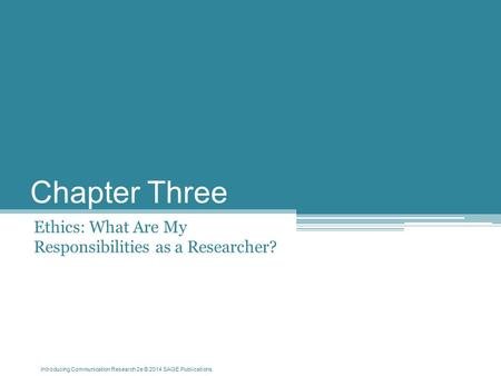Introducing Communication Research 2e © 2014 SAGE Publications Chapter Three Ethics: What Are My Responsibilities as a Researcher?