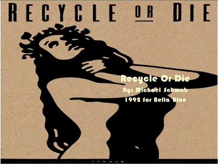 Recycle Or Die By: Michael Schwab 1992 for Bella Blue.