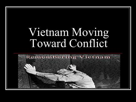 Vietnam Moving Toward Conflict. Bell Ringer List everything you can think of that has to do with Vietnam.