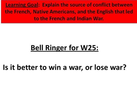 Bell Ringer for W25: Is it better to win a war, or lose war? Learning Goal: Explain the source of conflict between the French, Native Americans, and the.