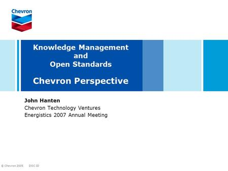 DOC ID © Chevron 2005 Knowledge Management and Open Standards Chevron Perspective John Hanten Chevron Technology Ventures Energistics 2007 Annual Meeting.