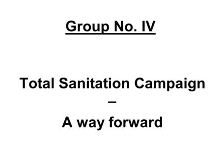 Group No. IV Total Sanitation Campaign – A way forward.