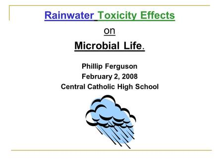 Rainwater Toxicity Effects on Microbial Life. Phillip Ferguson February 2, 2008 Central Catholic High School.