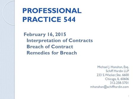 PROFESSIONAL PRACTICE 544 February 16, 2015 Interpretation of Contracts Breach of Contract Remedies for Breach Michael J. Hanahan, Esq. Schiff Hardin LLP.
