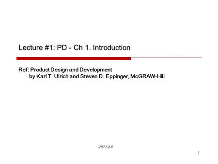 1 Lecture #1: PD - Ch 1. Introduction Ref: Product Design and Development by Karl T. Ulrich and Steven D. Eppinger, McGRAW-Hill 2011.2.8.