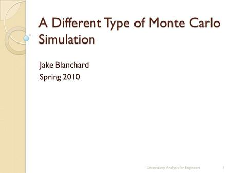 A Different Type of Monte Carlo Simulation Jake Blanchard Spring 2010 Uncertainty Analysis for Engineers1.