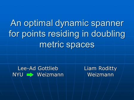 An optimal dynamic spanner for points residing in doubling metric spaces Lee-Ad Gottlieb NYU Weizmann Liam Roditty Weizmann.