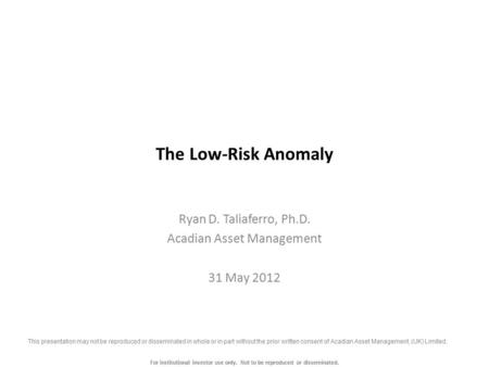 For institutional investor use only. Not to be reproduced or disseminated. The Low-Risk Anomaly Ryan D. Taliaferro, Ph.D. Acadian Asset Management 31 May.