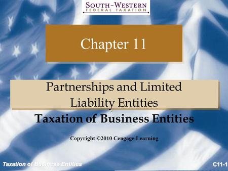 Taxation of Business Entities C11-1 Chapter 11 Partnerships and Limited Liability Entities Partnerships and Limited Liability Entities Copyright ©2010.
