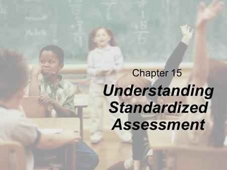 Chapter 15 Understanding Standardized Assessment.