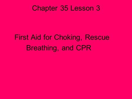 Chapter 35 Lesson 3 First Aid for Choking, Rescue Breathing, and CPR.