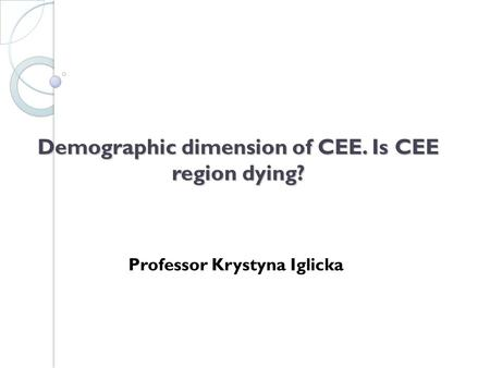Demographic dimension of CEE. Is CEE region dying? Professor Krystyna Iglicka.