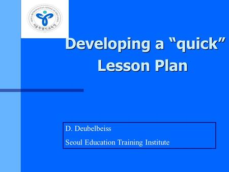 "Developing a ""quick"" Lesson Plan D. Deubelbeiss Seoul Education Training Institute."