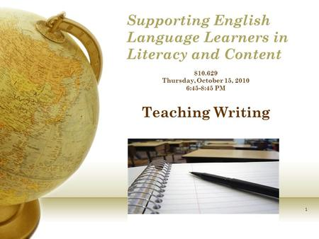 1 Supporting English Language Learners in Literacy and Content 810.629 Thursday, October 15, 2010 6:45-8:45 PM Teaching Writing.