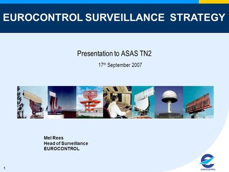 1 Presentation to ASAS TN2 17 th September 2007 Mel Rees Head of Surveillance EUROCONTROL EUROCONTROL SURVEILLANCE STRATEGY.