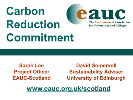 Carbon Reduction Commitment Sarah Lee Project Officer EAUC-Scotland David Somervell Sustainability Adviser University of Edinburgh www.eauc.org.uk/scotland.
