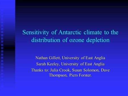 Sensitivity of Antarctic climate to the distribution of ozone depletion Nathan Gillett, University of East Anglia Sarah Keeley, University of East Anglia.