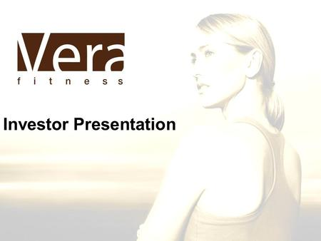 Investor Presentation. Who We Are Vera Fitness is a group personal training studio for women. –Yoga, Pilates, Resistance –Cardio –Nutrition Counseling.