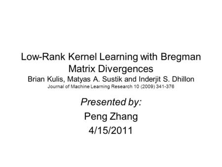 Low-Rank Kernel Learning with Bregman Matrix Divergences Brian Kulis, Matyas A. Sustik and Inderjit S. Dhillon Journal of Machine Learning Research 10.