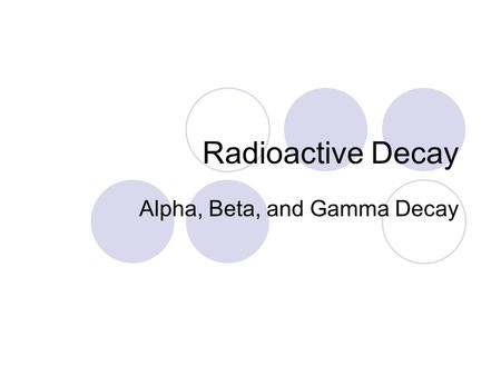 Radioactive Decay Alpha, Beta, and Gamma Decay. Radioactivity Emission of particles and energy from the nucleus of certain atoms This happens through.