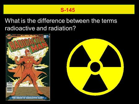 S-145 What is the difference between the terms radioactive and radiation?