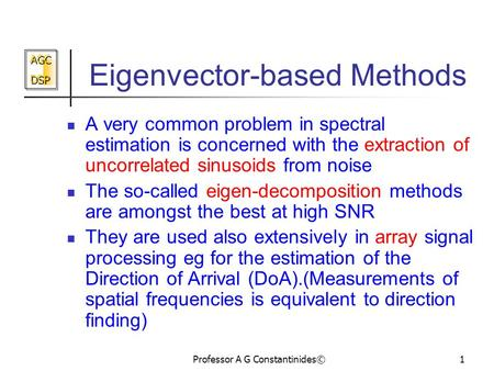 AGC DSP AGC DSP Professor A G Constantinides©1 Eigenvector-based Methods A very common problem in spectral estimation is concerned with the extraction.