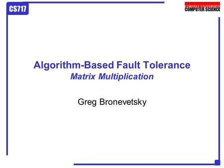 CS717 Algorithm-Based Fault Tolerance Matrix Multiplication Greg Bronevetsky.