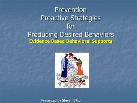Prevention Proactive Strategies for Producing Desired Behaviors Evidence Based Behavioral Supports Presented by Steven Vitto.