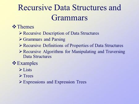 Recursive Data Structures and Grammars  Themes  Recursive Description of Data Structures  Grammars and Parsing  Recursive Definitions of Properties.
