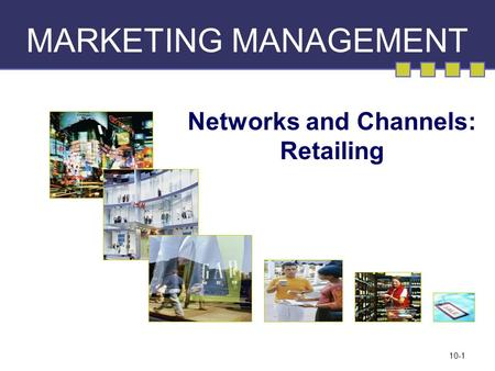 10-1 MARKETING MANAGEMENT Networks and Channels: Retailing.