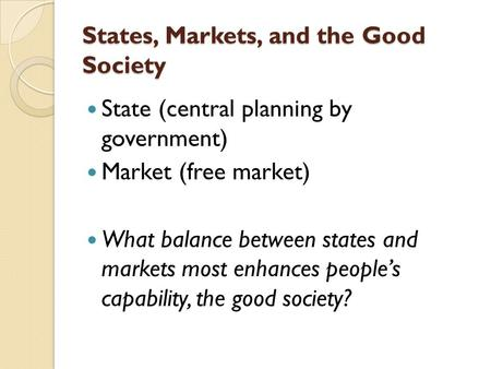 States, Markets, and the Good Society State (central planning by government) Market (free market) What balance between states and markets most enhances.