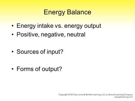 Energy Balance Energy intake vs. energy output Positive, negative, neutral Sources of input? Forms of output?
