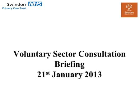 Voluntary Sector Consultation Briefing 21 st January 2013.