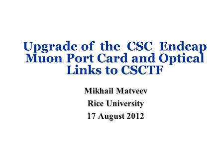 Upgrade of the CSC Endcap Muon Port Card and Optical Links to CSCTF Mikhail Matveev Rice University 17 August 2012.