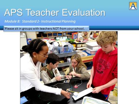 APS Teacher Evaluation Module 8: Standard 2- Instructional Planning Please sit in groups with teachers NOT from your school.
