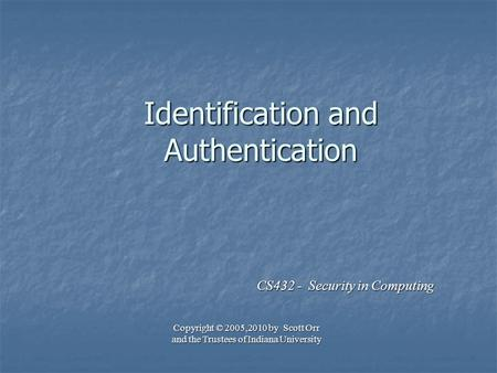 Identification and Authentication CS432 - Security in Computing Copyright © 2005,2010 by Scott Orr and the Trustees of Indiana University.
