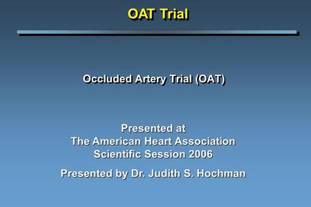 Occluded Artery Trial (OAT) Presented at The American Heart Association Scientific Session 2006 Presented by Dr. Judith S. Hochman OAT Trial.