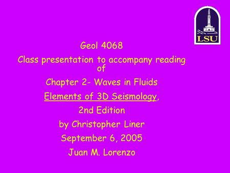 Geol 4068 Class presentation to accompany reading of Chapter 2- Waves in Fluids Elements of 3D Seismology, 2nd Edition by Christopher Liner September 6,