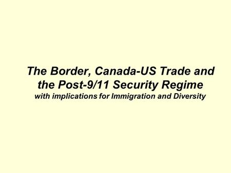The Border, Canada-US Trade and the Post-9/11 Security Regime with implications for Immigration and Diversity.