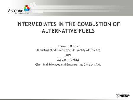 INTERMEDIATES IN THE COMBUSTION OF ALTERNATIVE FUELS Laurie J. Butler Department of Chemistry, University of Chicago and Stephen T. Pratt Chemical Sciences.