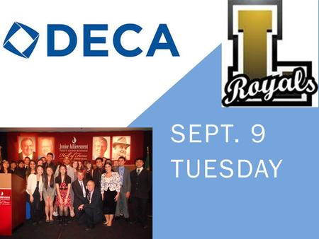 SEPT. 9 TUESDAY. WHAT IS DECA? Distributive Education Clubs of America DECA prepares emerging leaders and entrepreneurs in marketing, finance, hospitality.