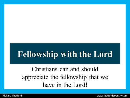 Fellowship with the Lord Christians can and should appreciate the fellowship that we have in the Lord! Richard Thetford www.thetfordcountry.com.
