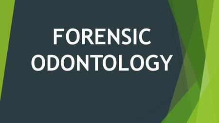 FORENSIC ODONTOLOGY. ODONTOLOGY:  Study of anatomy and growth of teeth and diseases.