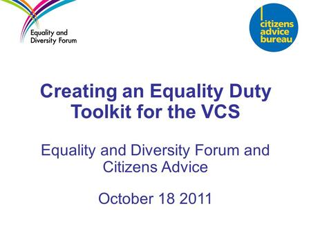 Creating an Equality Duty Toolkit for the VCS Equality and Diversity Forum and Citizens Advice October 18 2011.